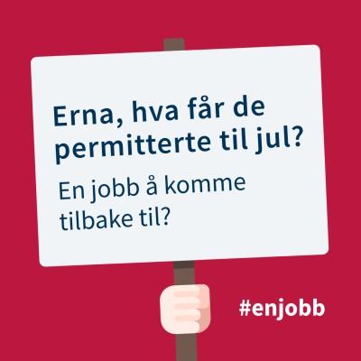 Plakat med teksten: Erna, hva får de permitterte til jul? En jobb å komme tilbake til?